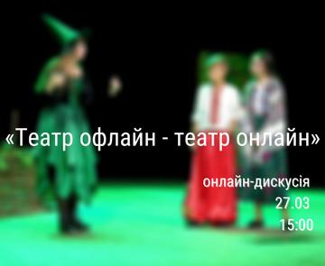 «Театр офлайн - театр онлайн»: як змінюється театр під час карантину